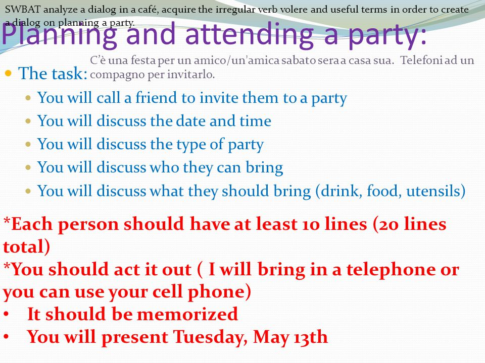 Planning and attending a party: The task: You will call a friend to invite them to a party You will discuss the date and time You will discuss the type of party You will discuss who they can bring You will discuss what they should bring (drink, food, utensils) *Each person should have at least 10 lines (20 lines total) *You should act it out ( I will bring in a telephone or you can use your cell phone) It should be memorized You will present Tuesday, May 13th SWBAT analyze a dialog in a café, acquire the irregular verb volere and useful terms in order to create a dialog on planning a party.