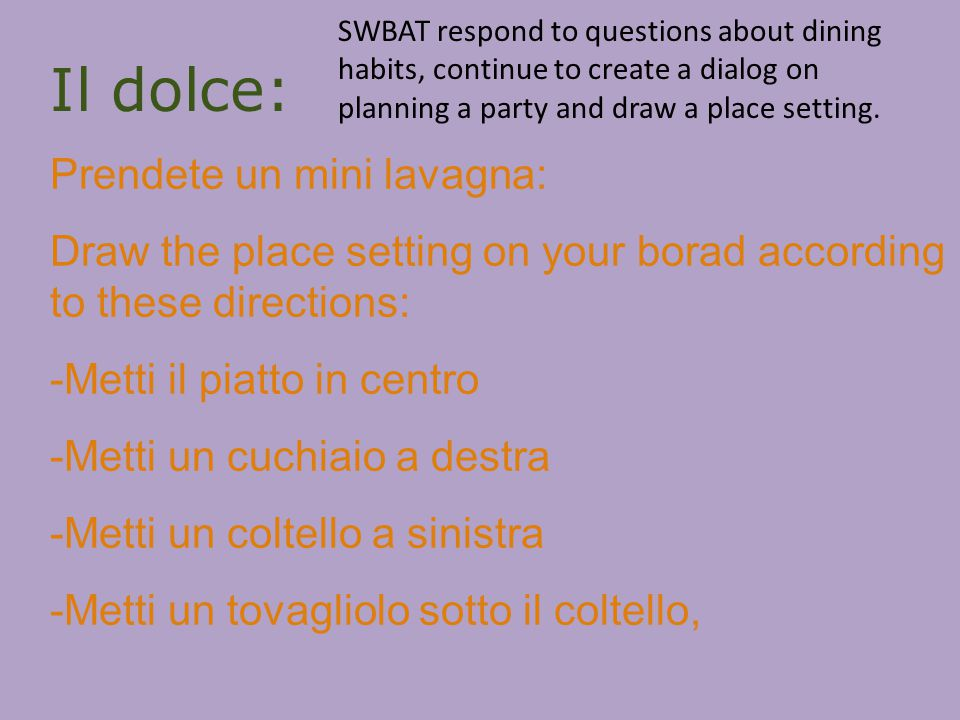 Il dolce: Prendete un mini lavagna: Draw the place setting on your borad according to these directions: -Metti il piatto in centro -Metti un cuchiaio a destra -Metti un coltello a sinistra -Metti un tovagliolo sotto il coltello, SWBAT respond to questions about dining habits, continue to create a dialog on planning a party and draw a place setting.
