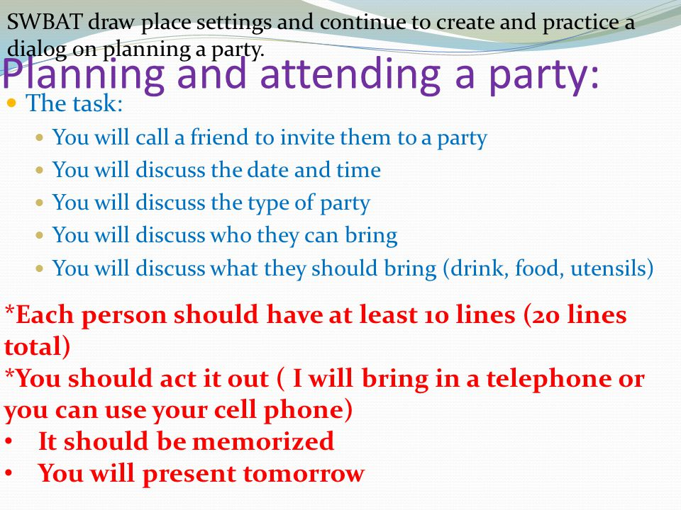 Planning and attending a party: The task: You will call a friend to invite them to a party You will discuss the date and time You will discuss the type of party You will discuss who they can bring You will discuss what they should bring (drink, food, utensils) *Each person should have at least 10 lines (20 lines total) *You should act it out ( I will bring in a telephone or you can use your cell phone) It should be memorized You will present tomorrow SWBAT draw place settings and continue to create and practice a dialog on planning a party.