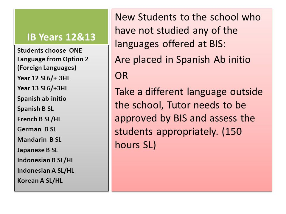 IB Years 12&13 New Students to the school who have not studied any of the languages offered at BIS: Are placed in Spanish Ab initio OR Take a different language outside the school, Tutor needs to be approved by BIS and assess the students appropriately.
