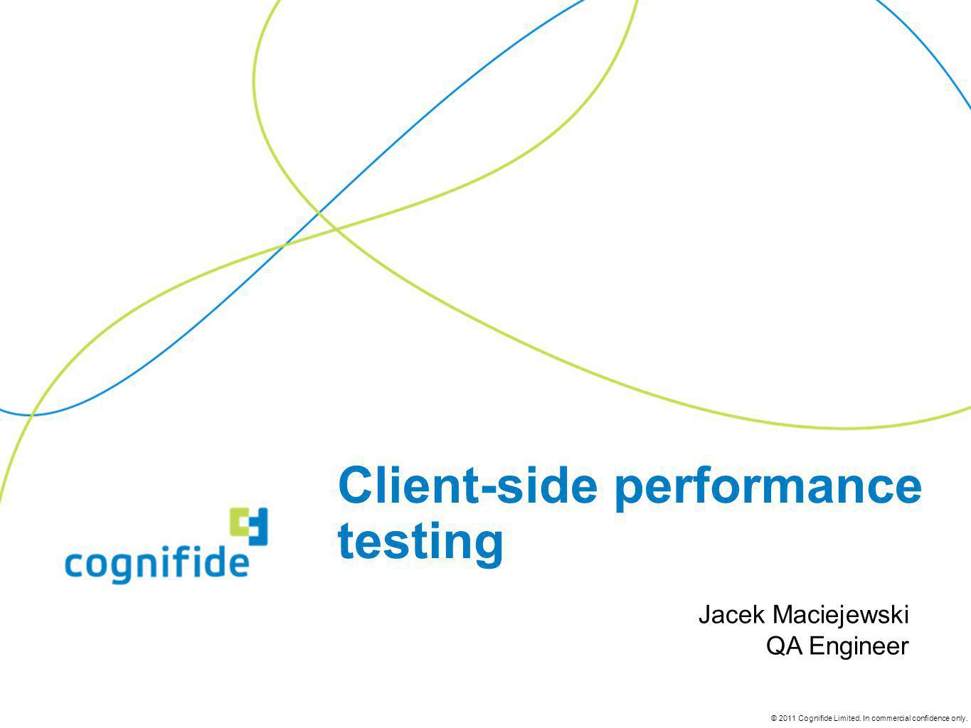 © 2011 Cognifide Limited. In commercial confidence only. Client-side performance testing Jacek Maciejewski QA Engineer