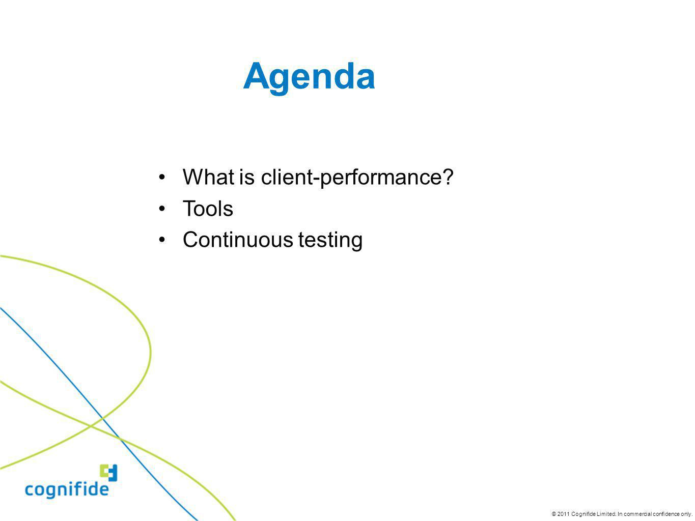 © 2011 Cognifide Limited. In commercial confidence only. What is client-performance? Tools Continuous testing Agenda