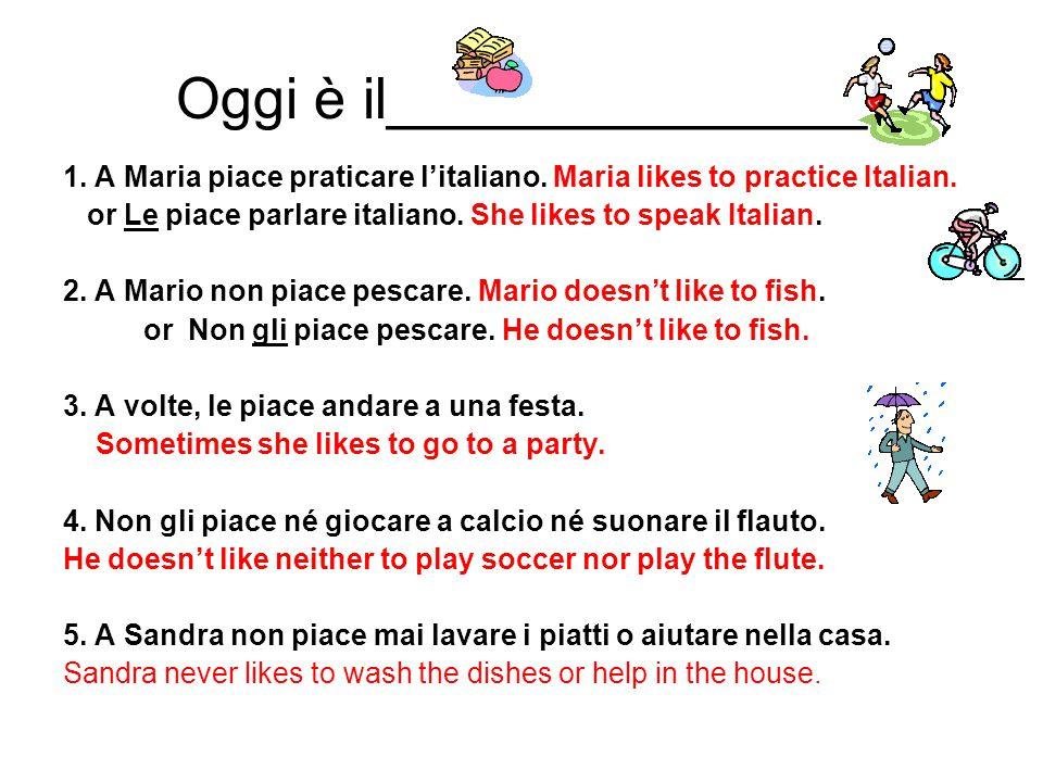 Oggi è il_______________ 1. A Maria piace praticare l'italiano. Maria likes to practice Italian. or Le piace parlare italiano. She likes to speak Ital