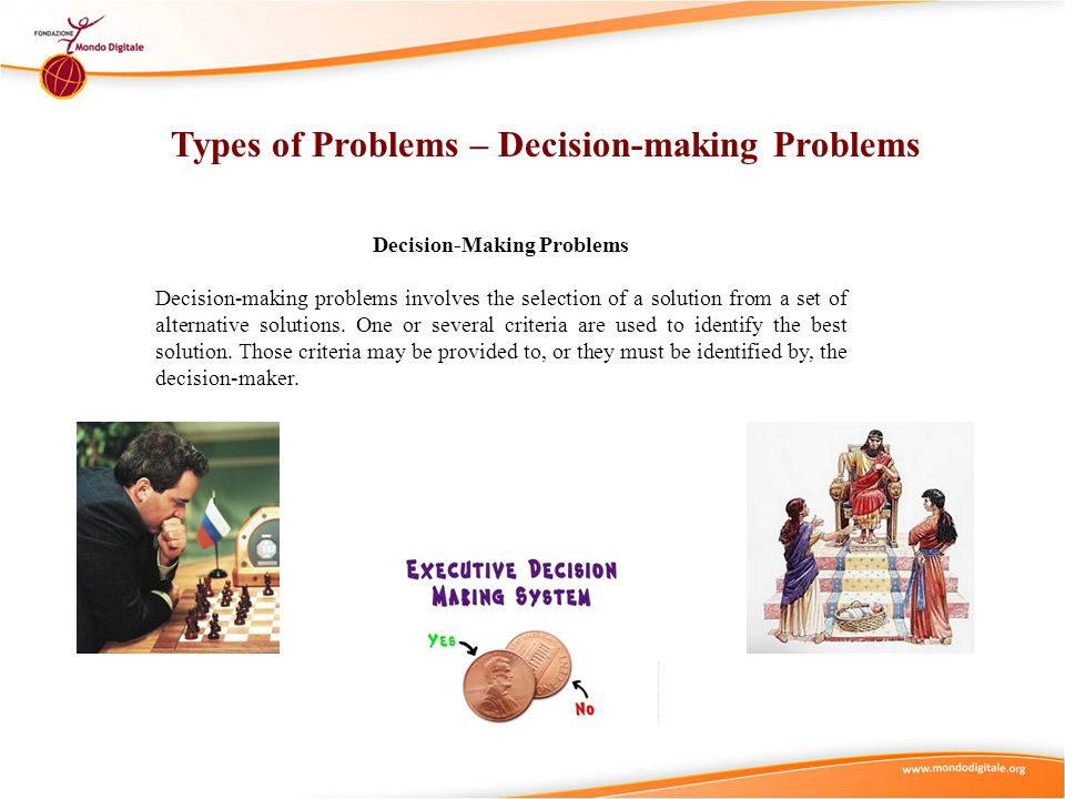 Types of Problems – Decision-making Problems Decision-Making Problems Decision-making problems involves the selection of a solution from a set of alte