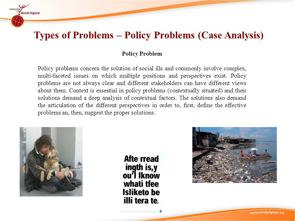 Policy Problem Policy problems concern the solution of social ills and commonly involve complex, multi-faceted issues on which multiple positions and