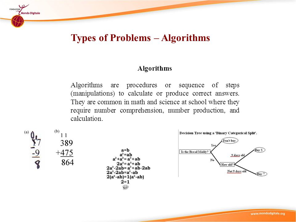 Types of Problems – Algorithms Algorithms Algorithms are procedures or sequence of steps (manipulations) to calculate or produce correct answers. They