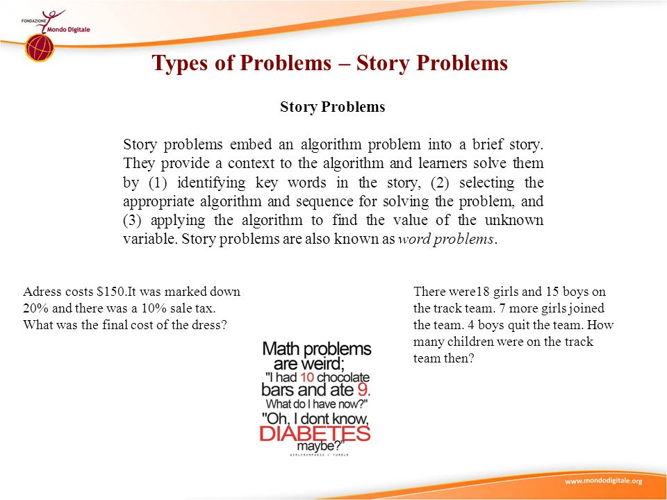Types of Problems – Story Problems Story Problems Story problems embed an algorithm problem into a brief story. They provide a context to the algorith
