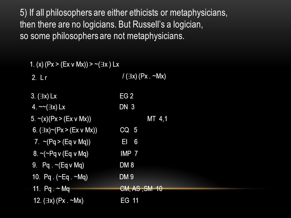 5) If all philosophers are either ethicists or metaphysicians, then there are no logicians.
