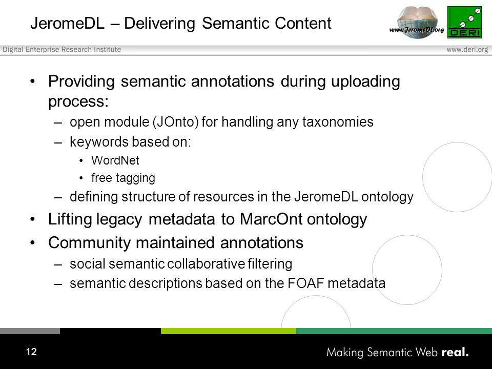 12 JeromeDL – Delivering Semantic Content Providing semantic annotations during uploading process: –open module (JOnto) for handling any taxonomies –keywords based on: WordNet free tagging –defining structure of resources in the JeromeDL ontology Lifting legacy metadata to MarcOnt ontology Community maintained annotations –social semantic collaborative filtering –semantic descriptions based on the FOAF metadata