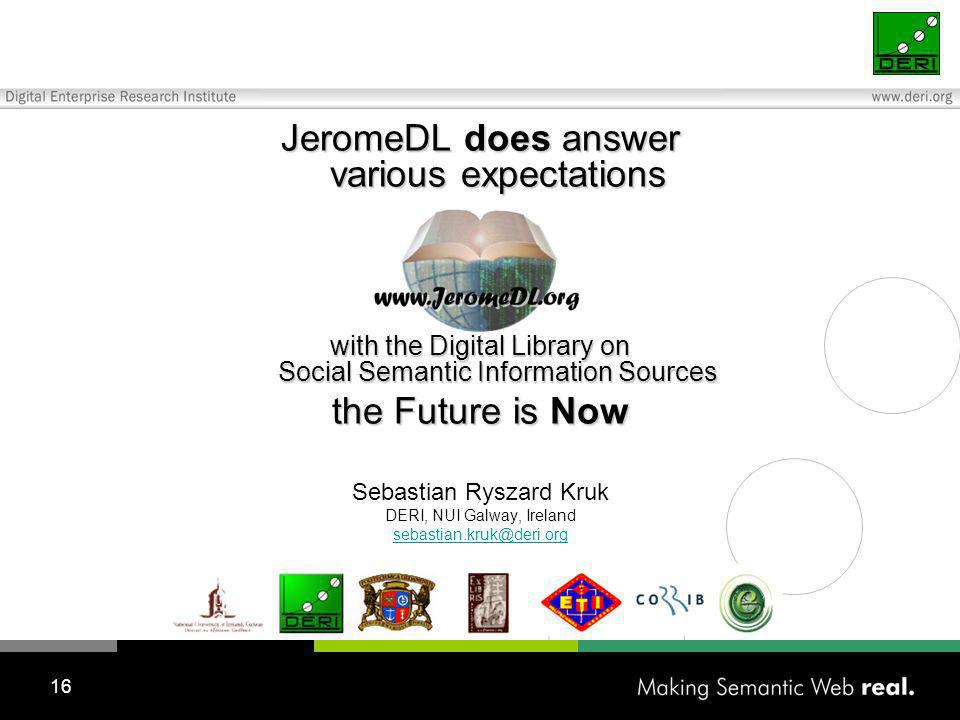 16 JeromeDL does answer various expectations with the Digital Library on Social Semantic Information Sources the Future is Now Sebastian Ryszard Kruk DERI, NUI Galway, Ireland
