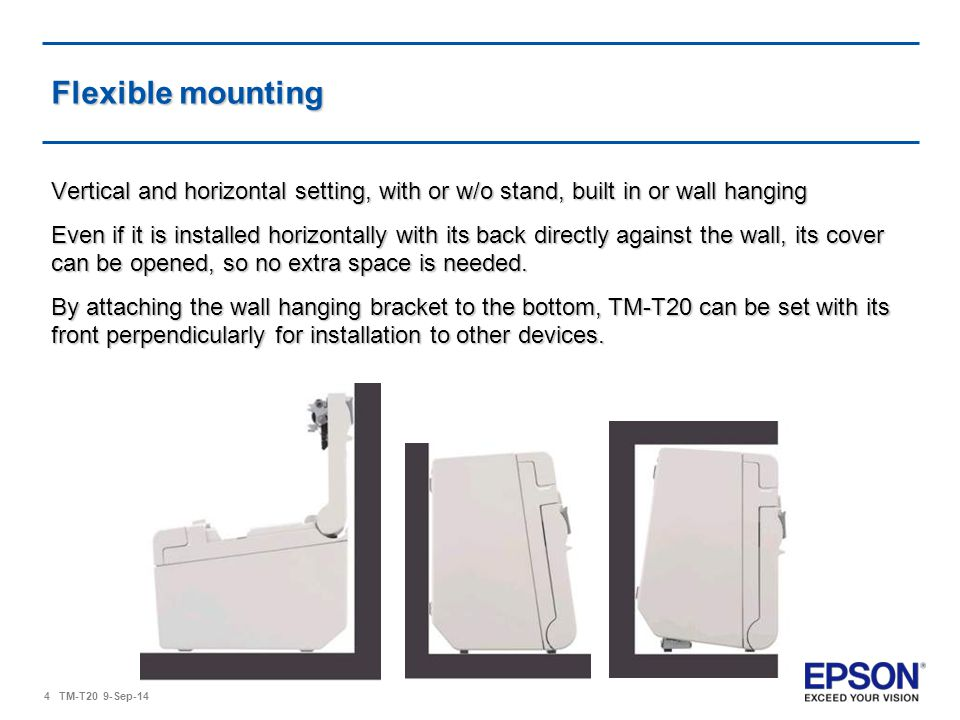 4 TM-T20 9-Sep-14 Flexible mounting Vertical and horizontal setting, with or w/o stand, built in or wall hanging Even if it is installed horizontally with its back directly against the wall, its cover can be opened, so no extra space is needed.