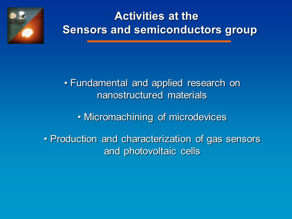 Activities at the Sensors and semiconductors group Fundamental and applied research on nanostructured materials Fundamental and applied research on nanostructured materials Micromachining of microdevices Micromachining of microdevices Production and characterization of gas sensors and photovoltaic cells Production and characterization of gas sensors and photovoltaic cells