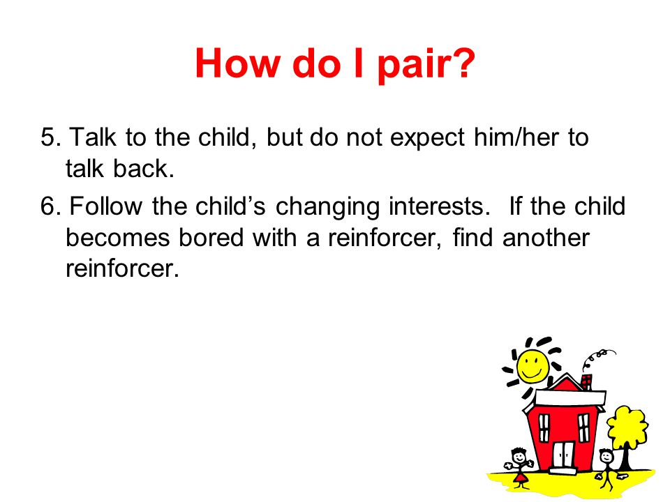 How do I pair? 5. Talk to the child, but do not expect him/her to talk back. 6. Follow the child's changing interests. If the child becomes bored with