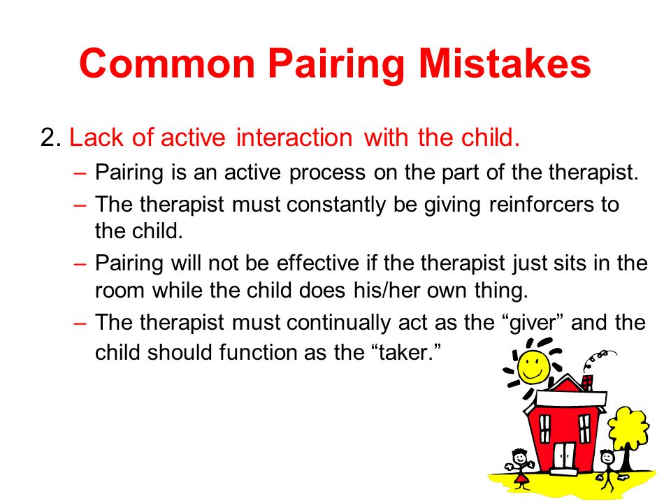 Common Pairing Mistakes 2. Lack of active interaction with the child. –Pairing is an active process on the part of the therapist. –The therapist must