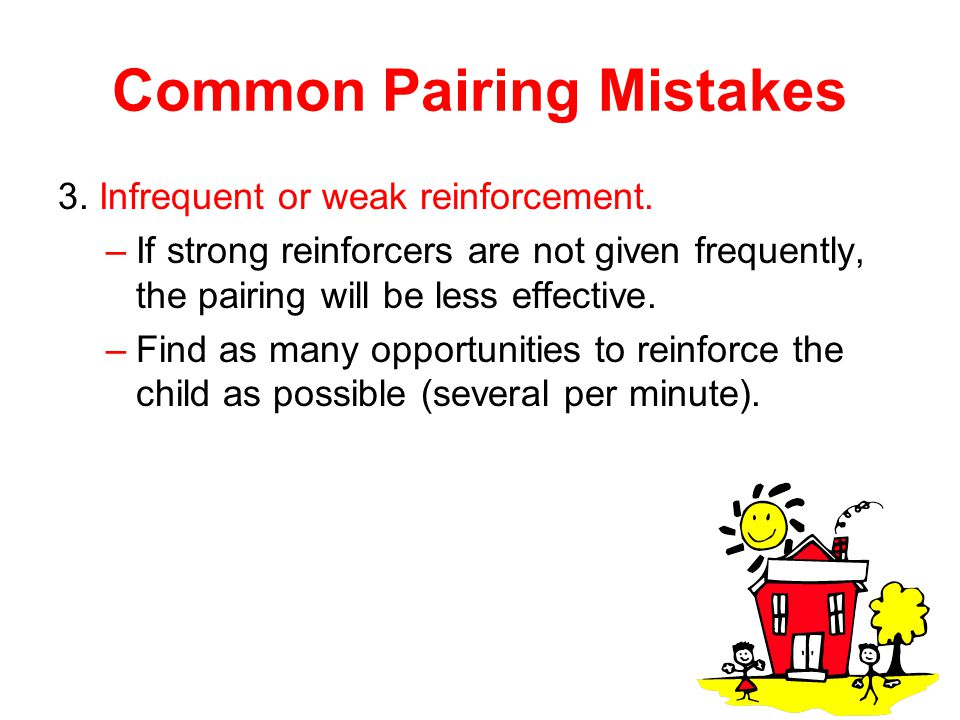 Common Pairing Mistakes 3. Infrequent or weak reinforcement. –If strong reinforcers are not given frequently, the pairing will be less effective. –Fin