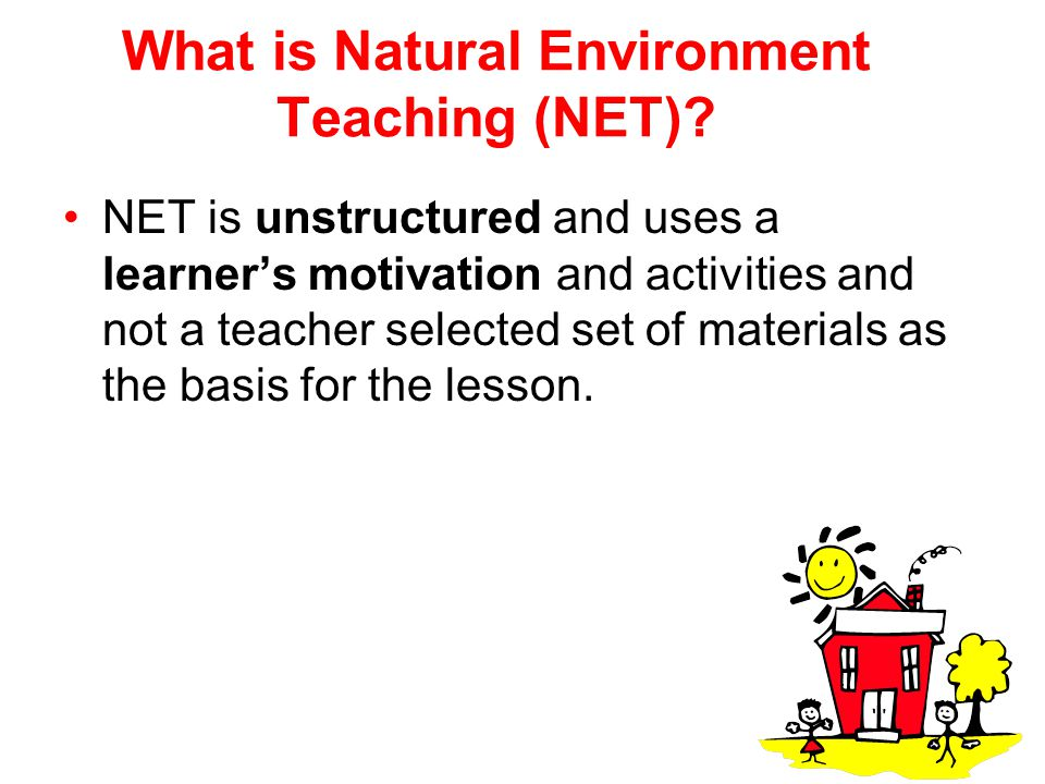 What is Natural Environment Teaching (NET)? NET is unstructured and uses a learner's motivation and activities and not a teacher selected set of mater
