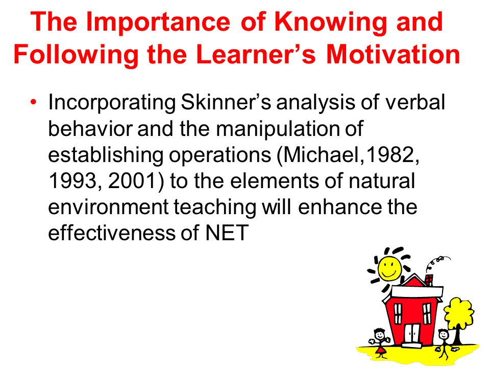 The Importance of Knowing and Following the Learner's Motivation Incorporating Skinner's analysis of verbal behavior and the manipulation of establish
