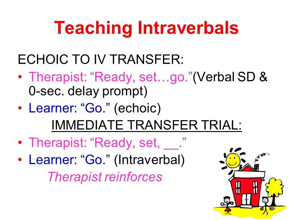 "Teaching Intraverbals ECHOIC TO IV TRANSFER: Therapist: ""Ready, set…go.""(Verbal SD & 0-sec. delay prompt) Learner: ""Go."" (echoic) IMMEDIATE TRANSFER T"