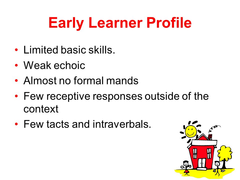 Early Learner Profile Limited basic skills. Weak echoic Almost no formal mands Few receptive responses outside of the context Few tacts and intraverba
