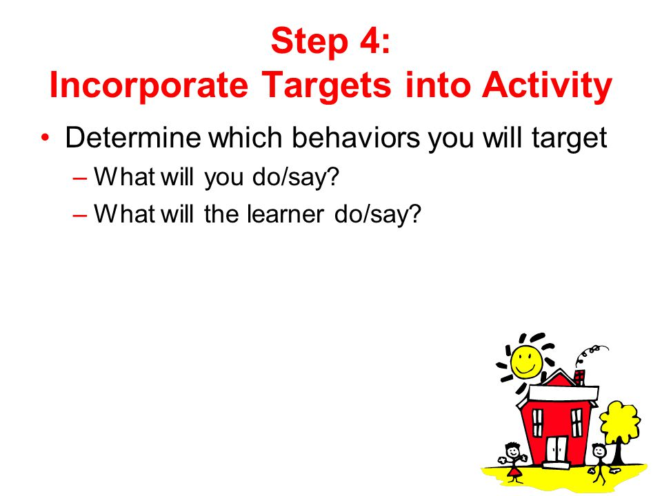 Step 4: Incorporate Targets into Activity Determine which behaviors you will target –What will you do/say? –What will the learner do/say?