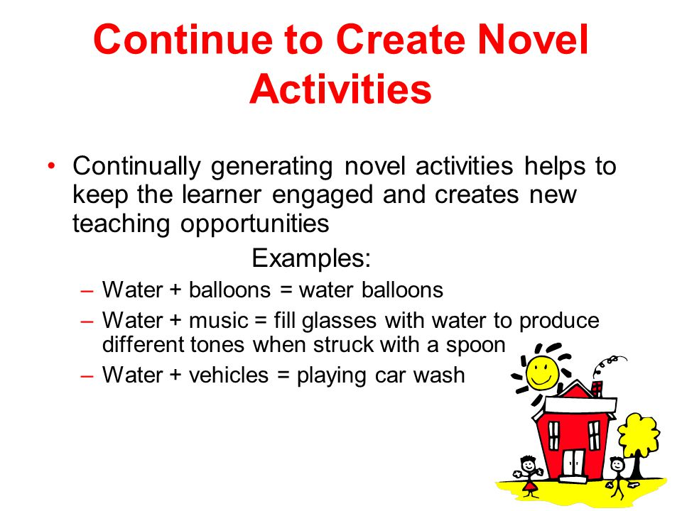 Continue to Create Novel Activities Continually generating novel activities helps to keep the learner engaged and creates new teaching opportunities E