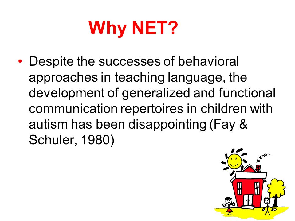 Why NET? Despite the successes of behavioral approaches in teaching language, the development of generalized and functional communication repertoires