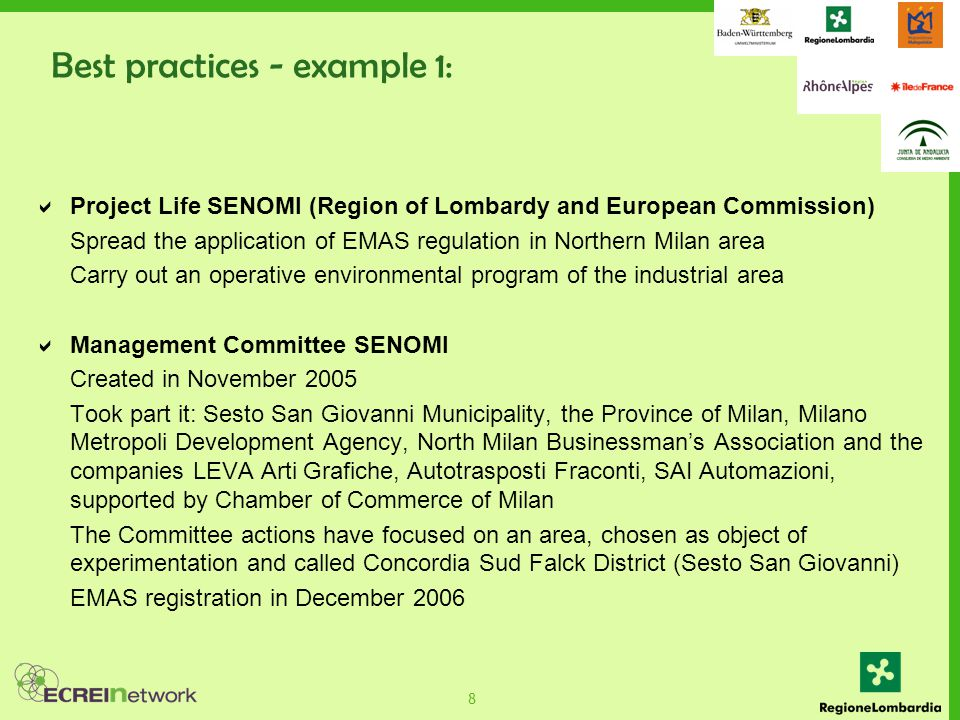 8  Project Life SENOMI (Region of Lombardy and European Commission) Spread the application of EMAS regulation in Northern Milan area Carry out an operative environmental program of the industrial area  Management Committee SENOMI Created in November 2005 Took part it: Sesto San Giovanni Municipality, the Province of Milan, Milano Metropoli Development Agency, North Milan Businessman's Association and the companies LEVA Arti Grafiche, Autotrasposti Fraconti, SAI Automazioni, supported by Chamber of Commerce of Milan The Committee actions have focused on an area, chosen as object of experimentation and called Concordia Sud Falck District (Sesto San Giovanni) EMAS registration in December 2006 Best practices - example 1: