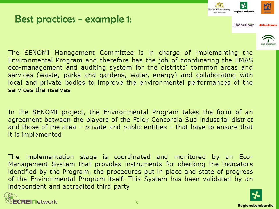 9 The SENOMI Management Committee is in charge of implementing the Environmental Program and therefore has the job of coordinating the EMAS eco-management and auditing system for the districts' common areas and services (waste, parks and gardens, water, energy) and collaborating with local and private bodies to improve the environmental performances of the services themselves In the SENOMI project, the Environmental Program takes the form of an agreement between the players of the Falck Concordia Sud industrial district and those of the area – private and public entities – that have to ensure that it is implemented The implementation stage is coordinated and monitored by an Eco- Management System that provides instruments for checking the indicators identified by the Program, the procedures put in place and state of progress of the Environmental Program itself.