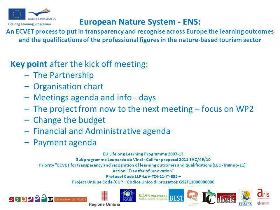 European Nature System - ENS: An ECVET process to put in transparency and recognise across Europe the learning outcomes and the qualifications of the professional figures in the nature-based tourism sector Key point after the kick off meeting: –The Partnership –Organisation chart –Meetings agenda and info - days –The project from now to the next meeting – focus on WP2 –Change the budget –Financial and Administrative agenda –Payment agenda EU Lifelong Learning Programme 2007-13 Subprogramme Leonardo da Vinci - Call for proposal 2011 EAC/49/10 Priority ECVET for transparency and recognition of learning outcomes and qualifications (LEO-TraInno-11) Action Transfer of Innovation Protocol Code LLP-LdV-TOI-11-IT-685 – Project Unique Code (CUP – Codice Unico di progetto): G92F11000080006