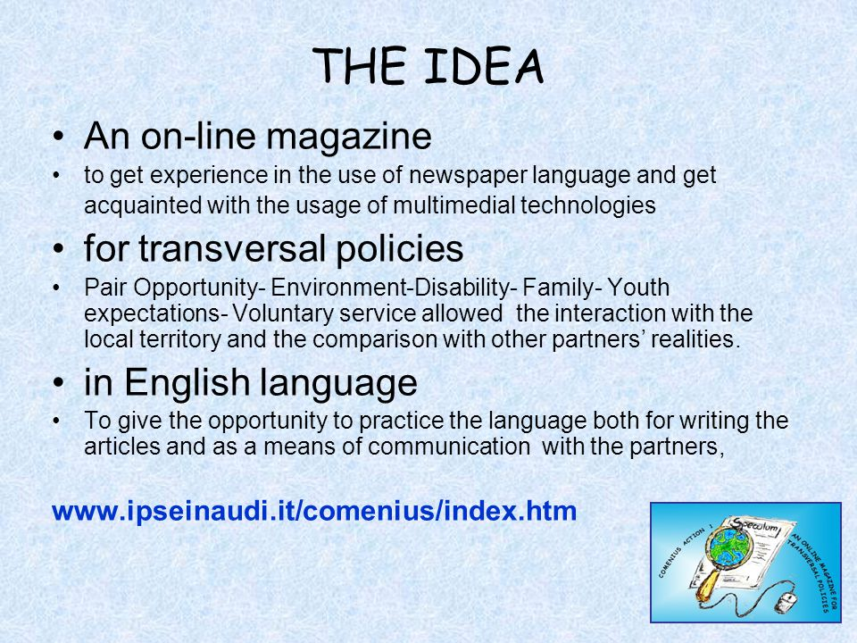 THE IDEA An on-line magazine to get experience in the use of newspaper language and get acquainted with the usage of multimedial technologies for transversal policies Pair Opportunity- Environment-Disability- Family- Youth expectations- Voluntary service allowed the interaction with the local territory and the comparison with other partners' realities.