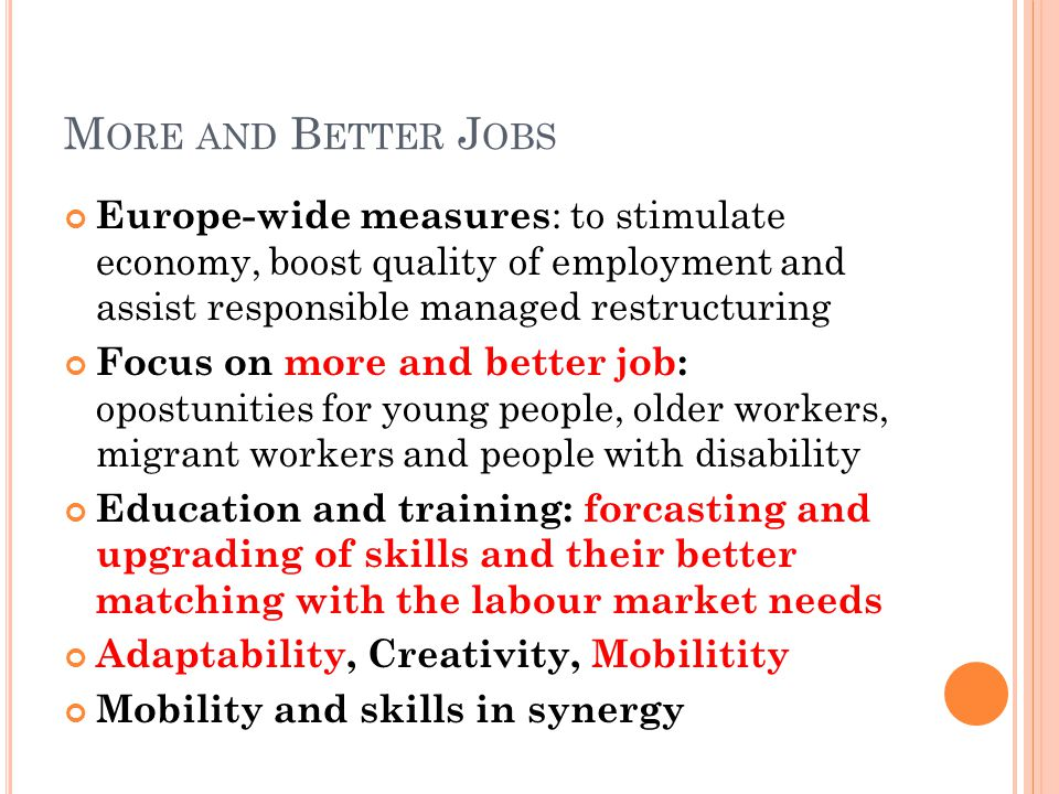 M ORE AND B ETTER J OBS Europe-wide measures : to stimulate economy, boost quality of employment and assist responsible managed restructuring Focus on more and better job: opostunities for young people, older workers, migrant workers and people with disability Education and training: forcasting and upgrading of skills and their better matching with the labour market needs Adaptability, Creativity, Mobilitity Mobility and skills in synergy