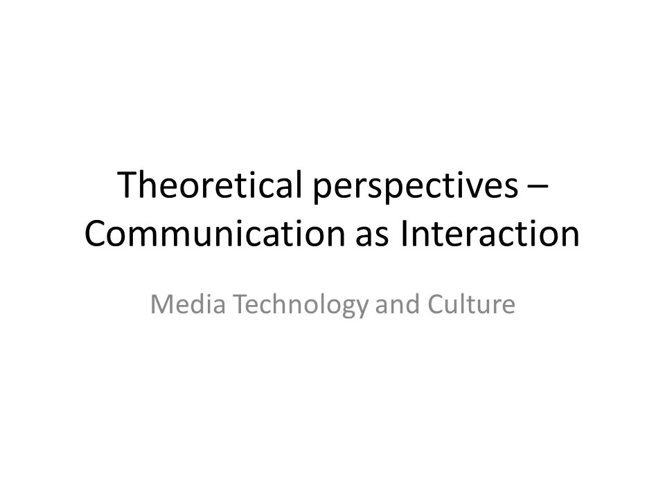 Theoretical perspectives – Communication as Interaction Media Technology and Culture