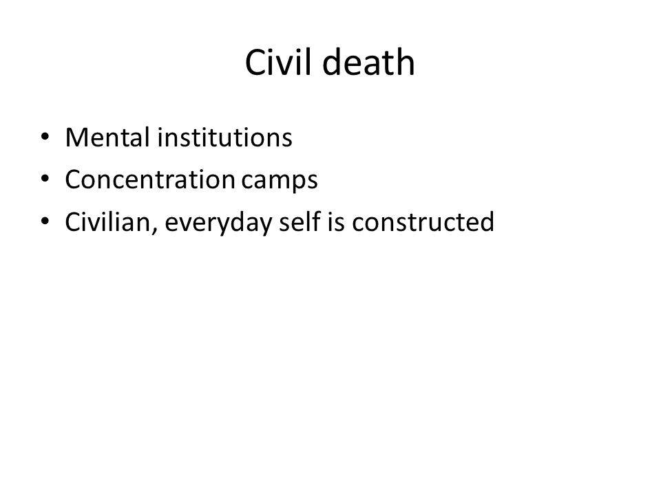 Civil death Mental institutions Concentration camps Civilian, everyday self is constructed