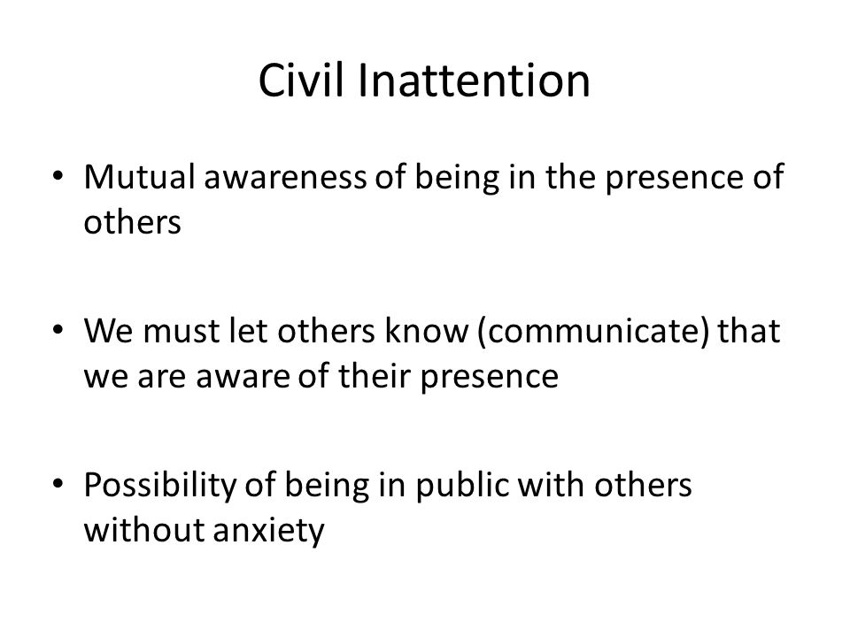 Civil Inattention Mutual awareness of being in the presence of others We must let others know (communicate) that we are aware of their presence Possib