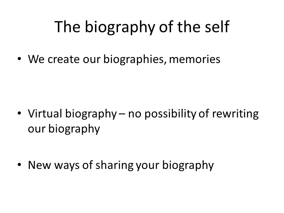 The biography of the self We create our biographies, memories Virtual biography – no possibility of rewriting our biography New ways of sharing your biography