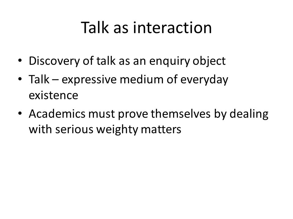 Talk as interaction Discovery of talk as an enquiry object Talk – expressive medium of everyday existence Academics must prove themselves by dealing with serious weighty matters
