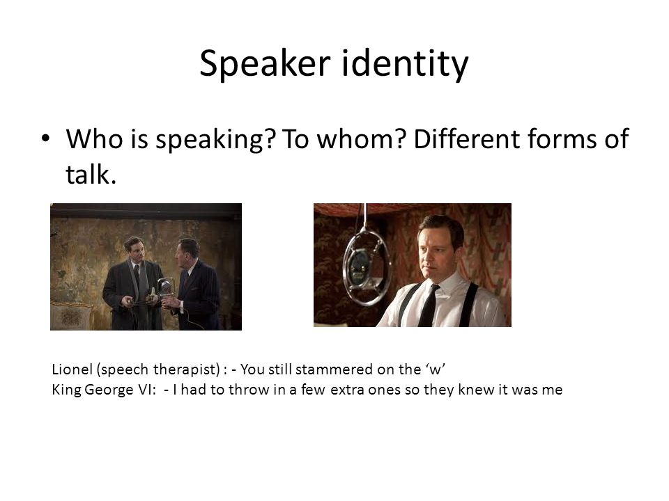 Speaker identity Who is speaking? To whom? Different forms of talk. Lionel (speech therapist) : - You still stammered on the 'w' King George VI: - I h