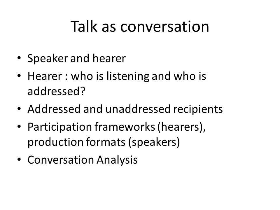 Talk as conversation Speaker and hearer Hearer : who is listening and who is addressed.