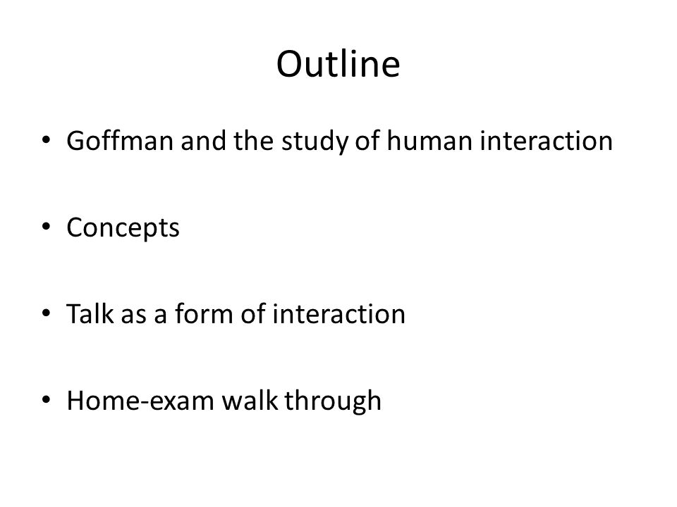 Outline Goffman and the study of human interaction Concepts Talk as a form of interaction Home-exam walk through