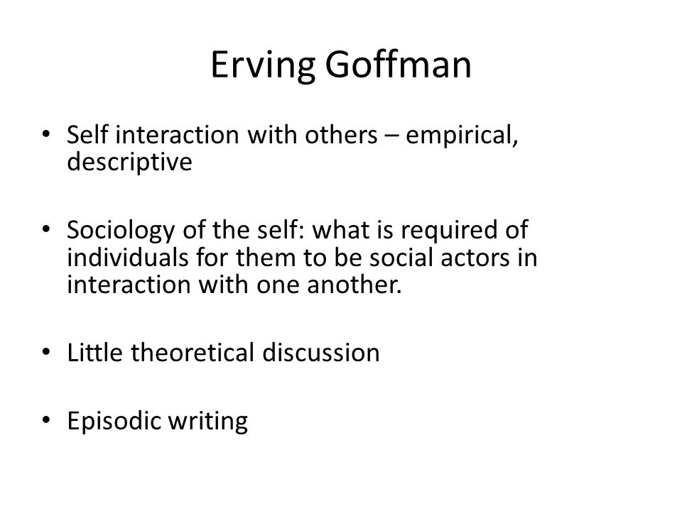 Erving Goffman Self interaction with others – empirical, descriptive Sociology of the self: what is required of individuals for them to be social actors in interaction with one another.