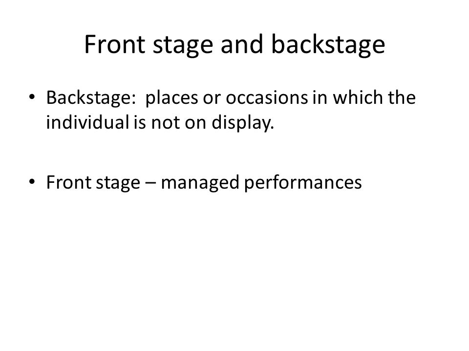 Front stage and backstage Backstage: places or occasions in which the individual is not on display. Front stage – managed performances