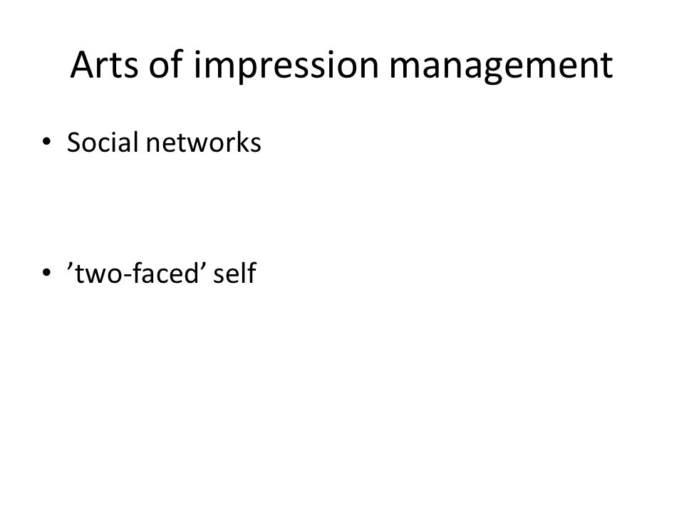 Arts of impression management Social networks 'two-faced' self