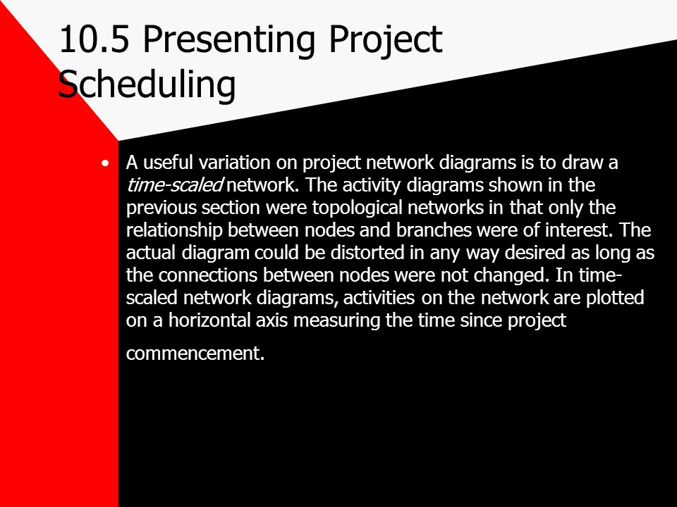 10.5 Presenting Project Scheduling A useful variation on project network diagrams is to draw a time-scaled network. The activity diagrams shown in the
