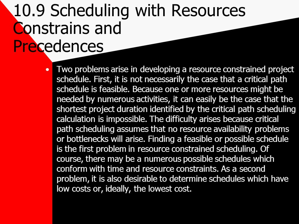 10.9 Scheduling with Resources Constrains and Precedences Two problems arise in developing a resource constrained project schedule. First, it is not n