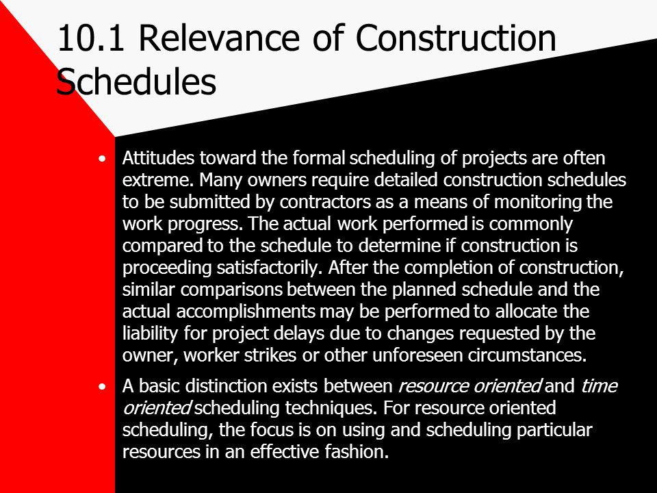 10.1 Relevance of Construction Schedules Attitudes toward the formal scheduling of projects are often extreme. Many owners require detailed constructi