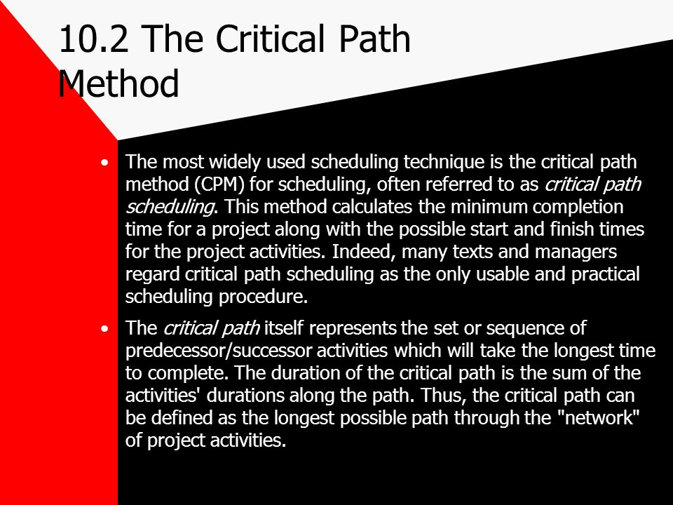 10.2 The Critical Path Method The most widely used scheduling technique is the critical path method (CPM) for scheduling, often referred to as critica