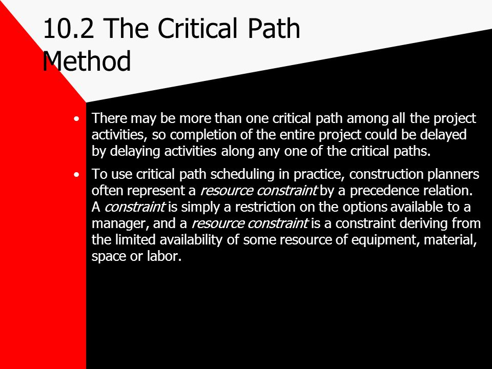 10.2 The Critical Path Method There may be more than one critical path among all the project activities, so completion of the entire project could be
