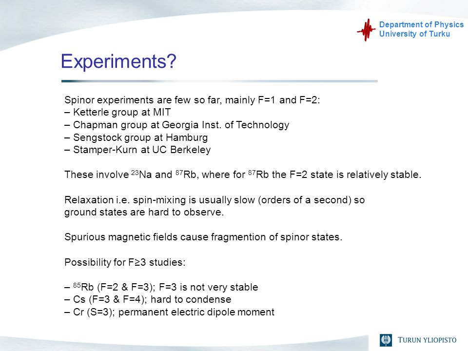 Department of Physics University of Turku Experiments? Spinor experiments are few so far, mainly F=1 and F=2: – Ketterle group at MIT – Chapman group