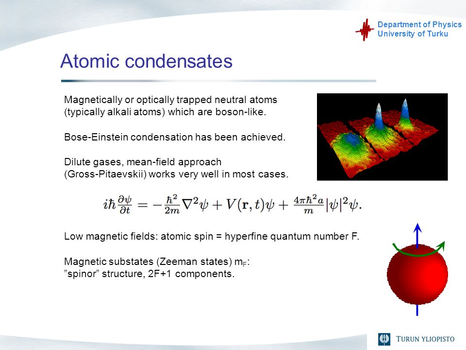 Department of Physics University of Turku Atomic condensates Magnetically or optically trapped neutral atoms (typically alkali atoms) which are boson-like.