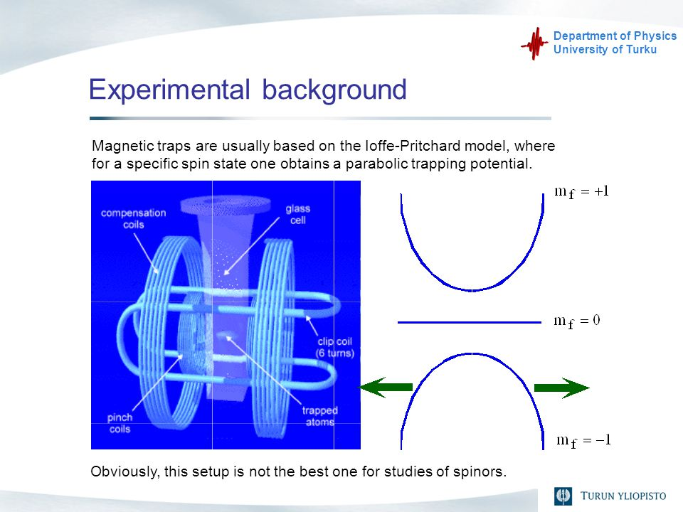 Department of Physics University of Turku Experimental background Magnetic traps are usually based on the Ioffe-Pritchard model, where for a specific spin state one obtains a parabolic trapping potential.